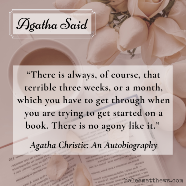 """A quote from Agatha Christie: An Autobiography that says, """"There is always, of course, that terrible three weeks, or a month, which you have to get through when you are trying to get started on a book. There is no agony like it."""" The background is a mug, an open book, and a vase of roses."""