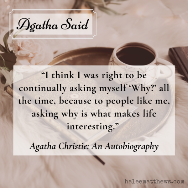 """Agatha Said: """"I think I was right to be continually asking myself 'Why?' all the time, because to people like me, asking why is what make life interesting."""" Agatha Christie: An Autobiography"""
